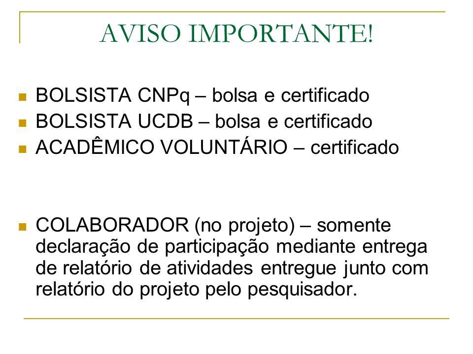AVISO IMPORTANTE! BOLSISTA CNPq – bolsa e certificado BOLSISTA UCDB – bolsa e certificado ACADÊMICO VOLUNTÁRIO – certificado COLABORADOR (no projeto)