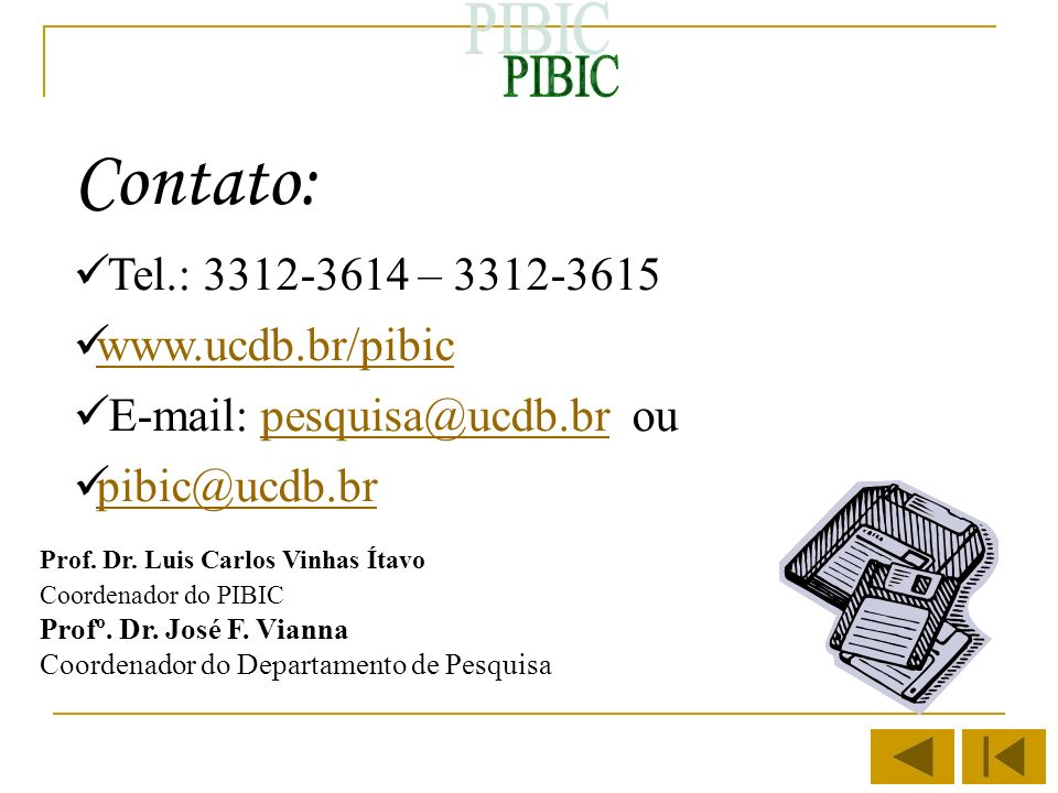 Contato: Tel.: 3312-3614 – 3312-3615 www.ucdb.br/pibic E-mail: pesquisa@ucdb.br oupesquisa@ucdb.br pibic@ucdb.br Prof. Dr. Luis Carlos Vinhas Ítavo Co