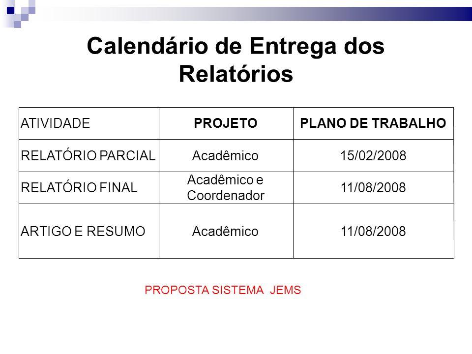 Calendário de Entrega dos Relatórios ATIVIDADEPROJETOPLANO DE TRABALHO RELATÓRIO PARCIALAcadêmico15/02/2008 RELATÓRIO FINAL Acadêmico e Coordenador 11/08/2008 ARTIGO E RESUMOAcadêmico11/08/2008 PROPOSTA SISTEMA JEMS