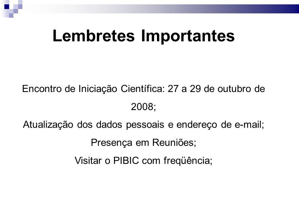 Lembretes Importantes Encontro de Iniciação Científica: 27 a 29 de outubro de 2008; Atualização dos dados pessoais e endereço de e-mail; Presença em Reuniões; Visitar o PIBIC com freqüência;