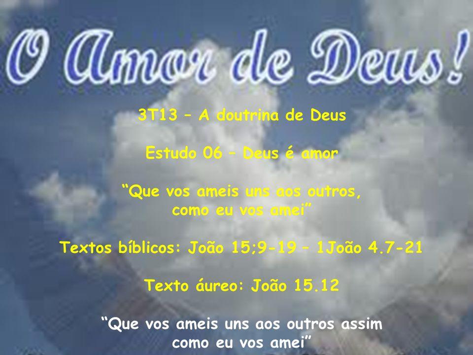 3T13 – A doutrina de Deus Estudo 06 – Deus é amor Que vos ameis uns aos outros, como eu vos amei Textos bíblicos: João 15;9-19 – 1João 4.7-21 Texto áu