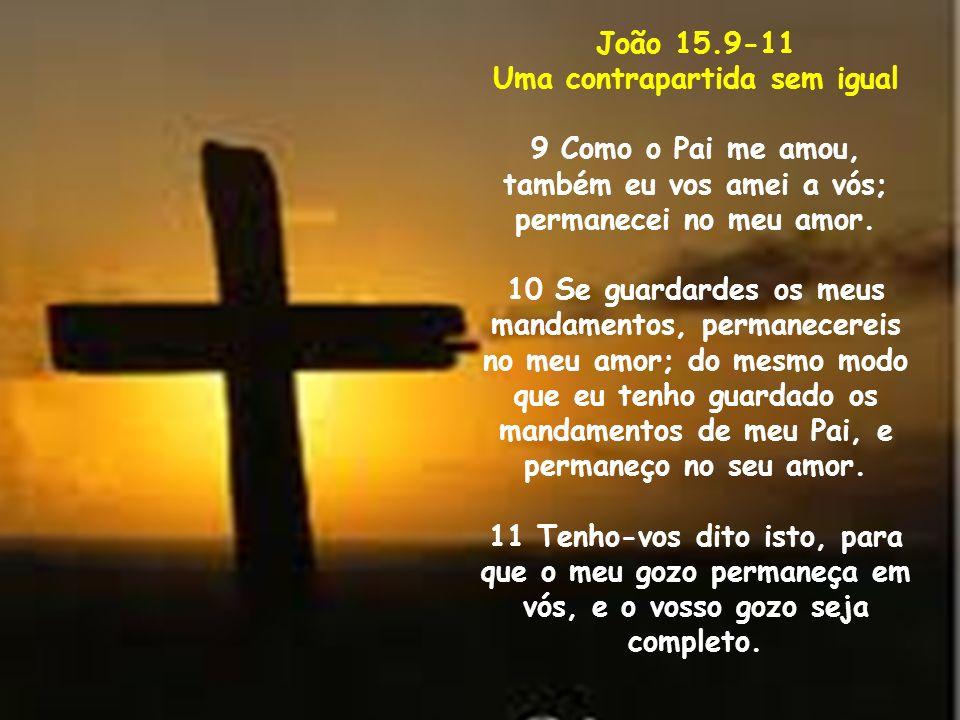 João 15.9-11 Uma contrapartida sem igual 9 Como o Pai me amou, também eu vos amei a vós; permanecei no meu amor. 10 Se guardardes os meus mandamentos,