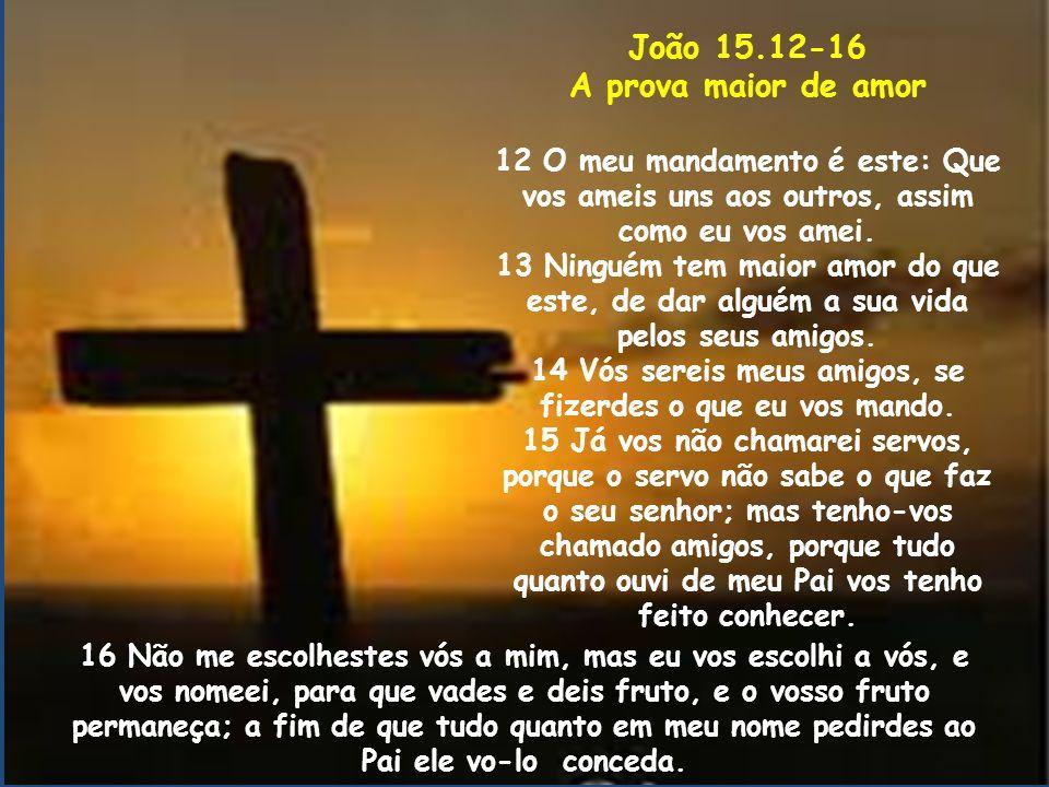 João 15.12-16 A prova maior de amor 12 O meu mandamento é este: Que vos ameis uns aos outros, assim como eu vos amei. 13 Ninguém tem maior amor do que
