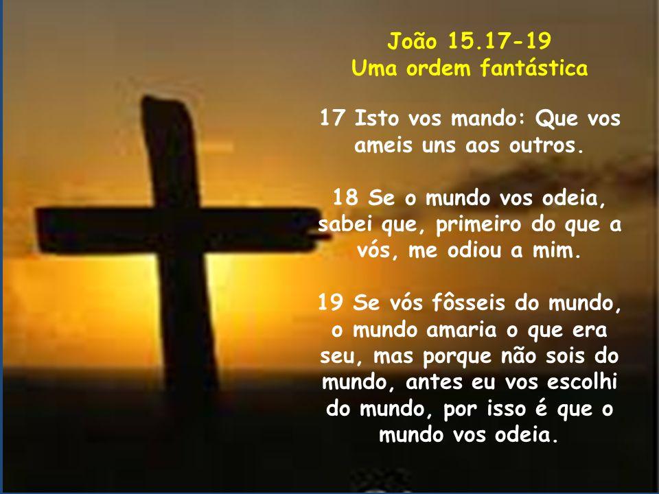 João 15.17-19 Uma ordem fantástica 17 Isto vos mando: Que vos ameis uns aos outros. 18 Se o mundo vos odeia, sabei que, primeiro do que a vós, me odio