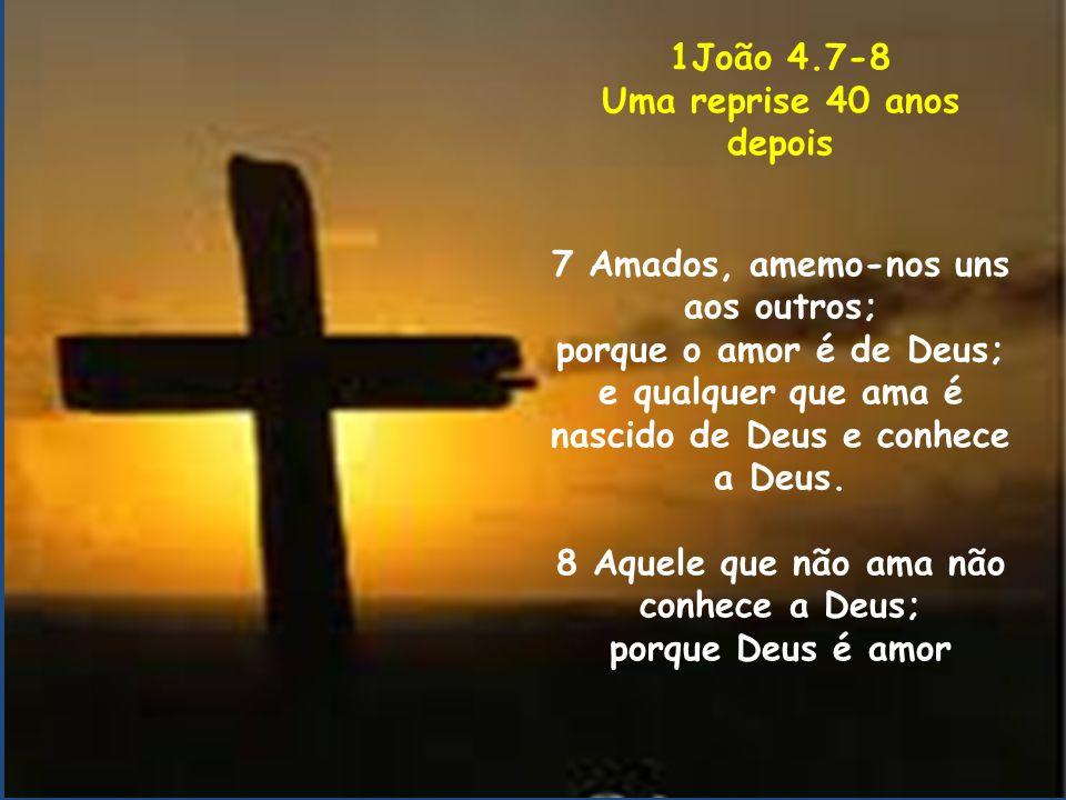 1João 4.7-8 Uma reprise 40 anos depois 7 Amados, amemo-nos uns aos outros; porque o amor é de Deus; e qualquer que ama é nascido de Deus e conhece a D