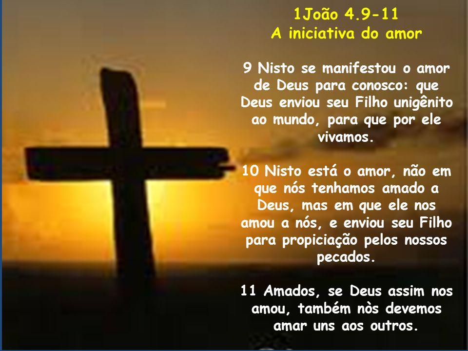 1João 4.9-11 A iniciativa do amor 9 Nisto se manifestou o amor de Deus para conosco: que Deus enviou seu Filho unigênito ao mundo, para que por ele vi