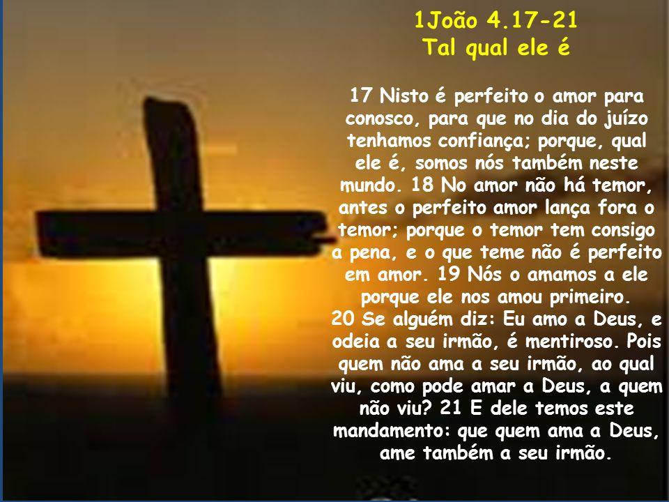 1João 4.17-21 Tal qual ele é 17 Nisto é perfeito o amor para conosco, para que no dia do juízo tenhamos confiança; porque, qual ele é, somos nós també