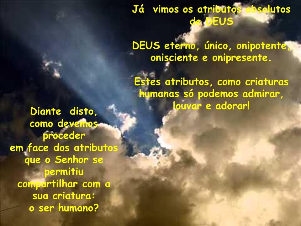 Já vimos os atributos absolutos de DEUS DEUS eterno, único, onipotente, onisciente e onipresente. Estes atributos, como criaturas humanas só podemos a