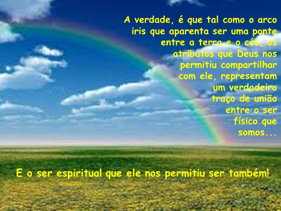 A verdade, é que tal como o arco iris que aparenta ser uma ponte entre a terra e o céu, os atributos que Deus nos permitiu compartilhar com ele, repre