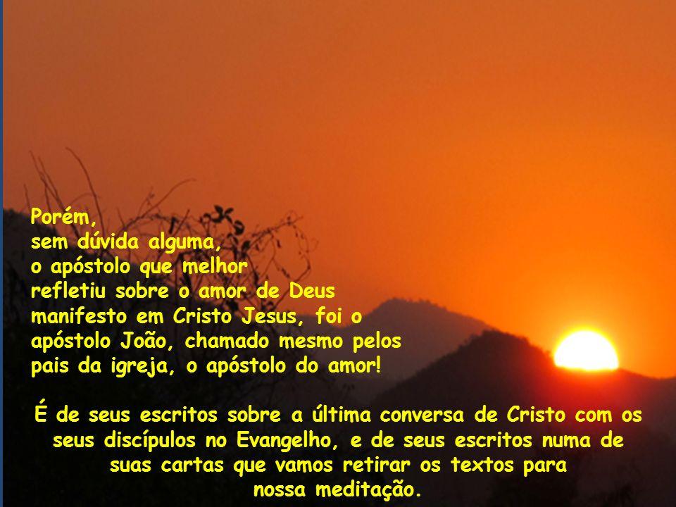 Porém, sem dúvida alguma, o apóstolo que melhor refletiu sobre o amor de Deus manifesto em Cristo Jesus, foi o apóstolo João, chamado mesmo pelos pais