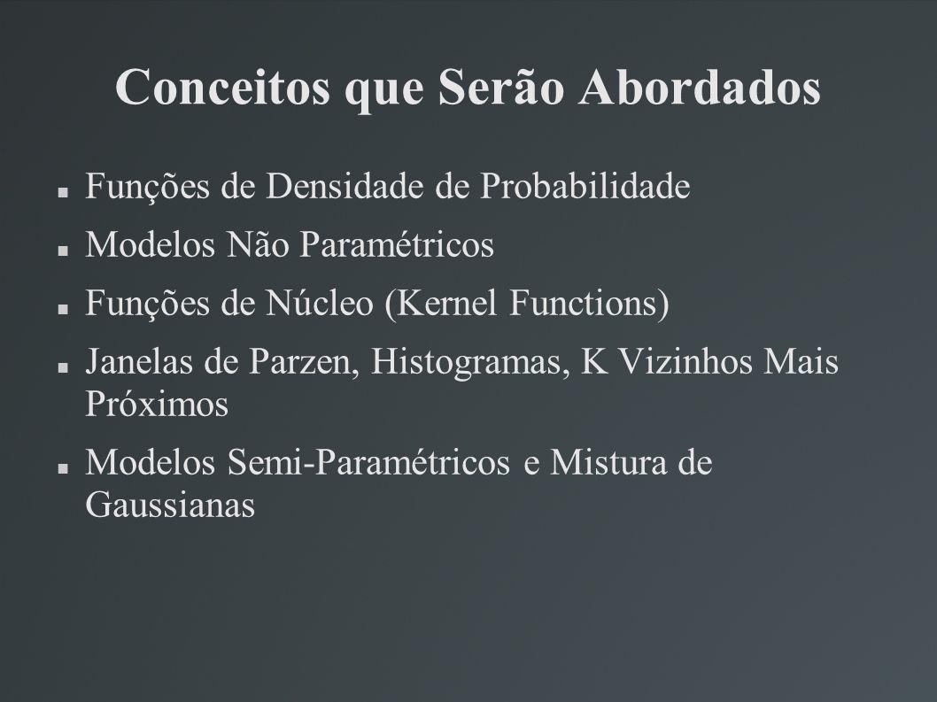 Conceitos que Serão Abordados Funções de Densidade de Probabilidade Modelos Não Paramétricos Funções de Núcleo (Kernel Functions) Janelas de Parzen, H