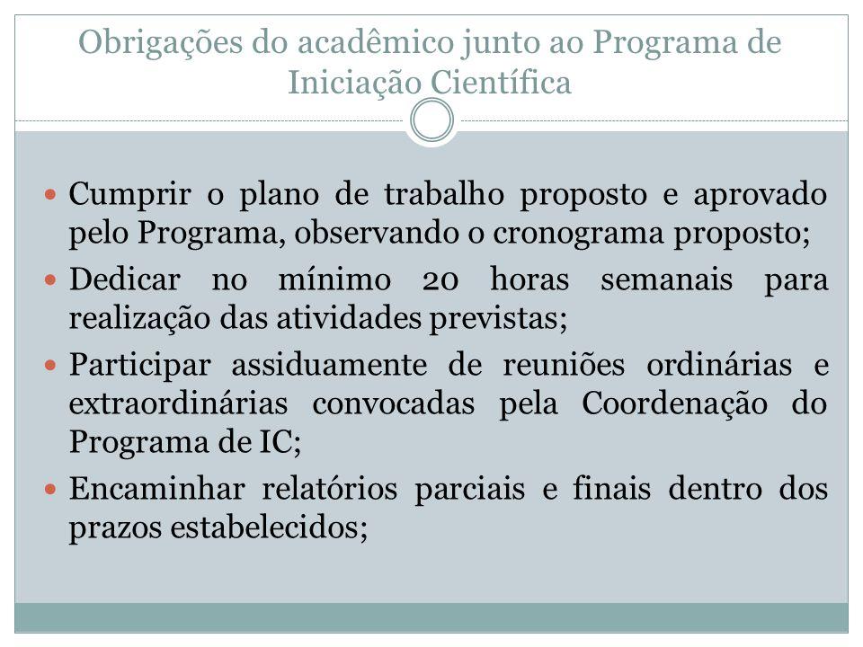 Obrigações do acadêmico junto ao Programa de Iniciação Científica Cumprir o plano de trabalho proposto e aprovado pelo Programa, observando o cronogra