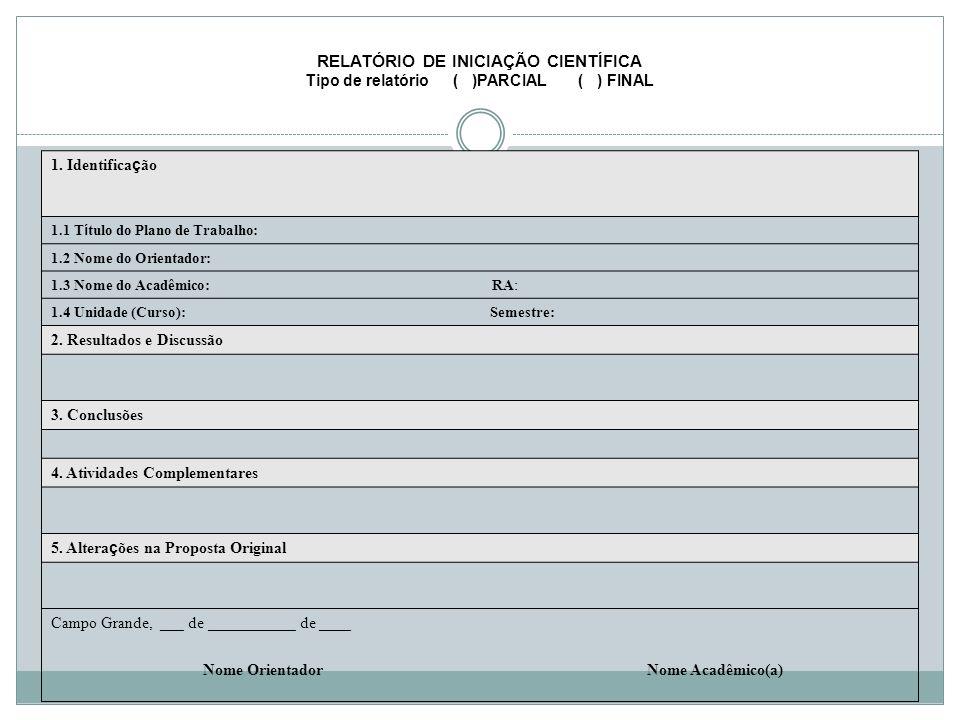 RELATÓRIO DE INICIAÇÃO CIENTÍFICA Tipo de relatório ( )PARCIAL ( ) FINAL 1. Identifica ç ão 1.1 T í tulo do Plano de Trabalho: 1.2 Nome do Orientador: