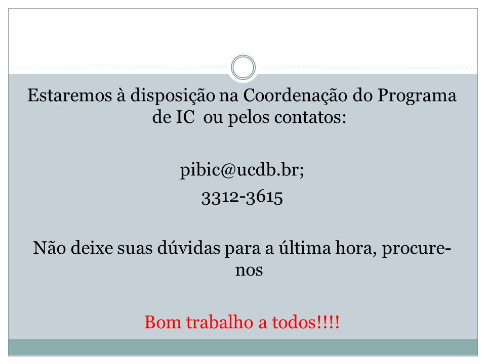 Estaremos à disposição na Coordenação do Programa de IC ou pelos contatos: pibic@ucdb.br; 3312-3615 Não deixe suas dúvidas para a última hora, procure