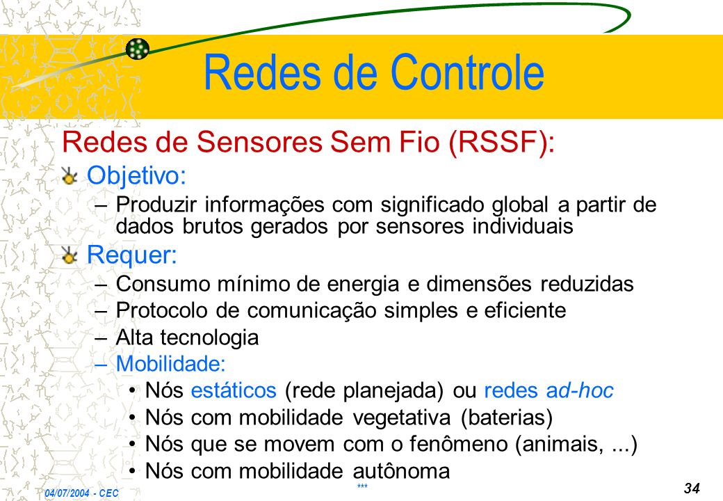 Redes de Controle Redes de Sensores Sem Fio (RSSF): Objetivo: – –Produzir informações com significado global a partir de dados brutos gerados por sens
