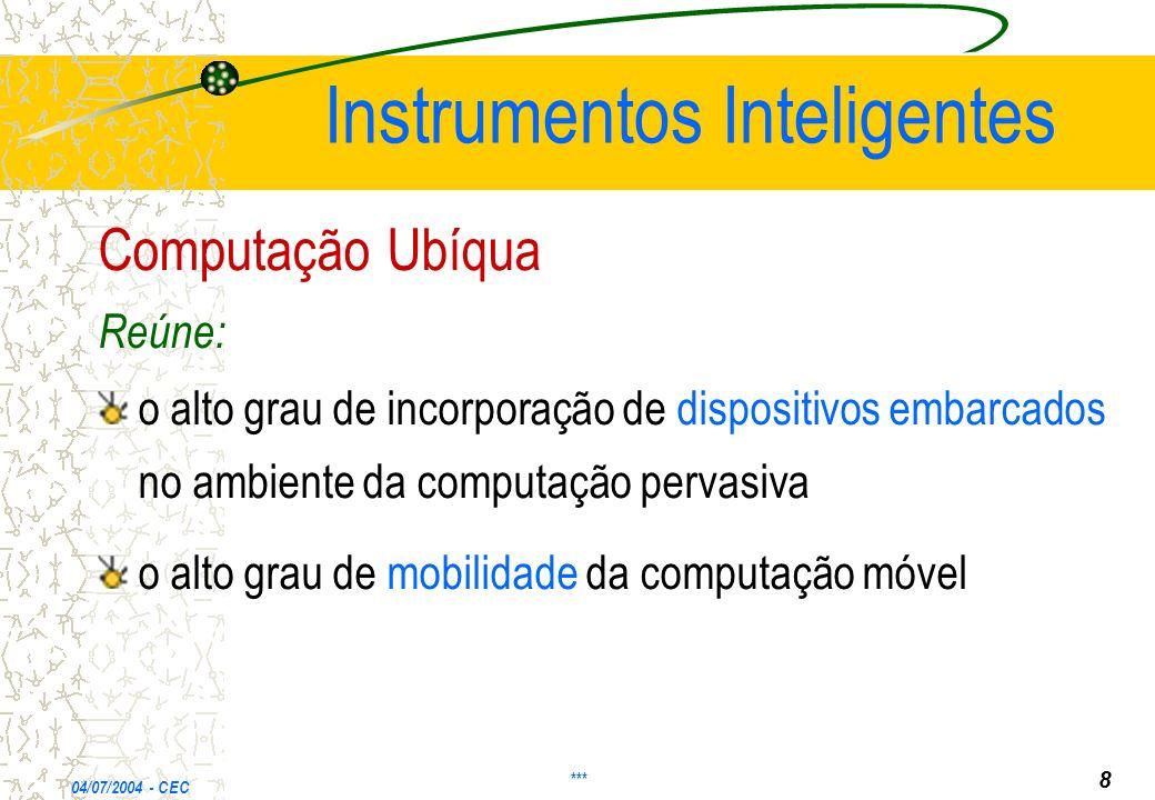 Instrumentos Inteligentes Computação Ubíqua Reúne: o alto grau de incorporação de dispositivos embarcados no ambiente da computação pervasiva o alto grau de mobilidade da computação móvel 04/07/2004 - CEC *** 8