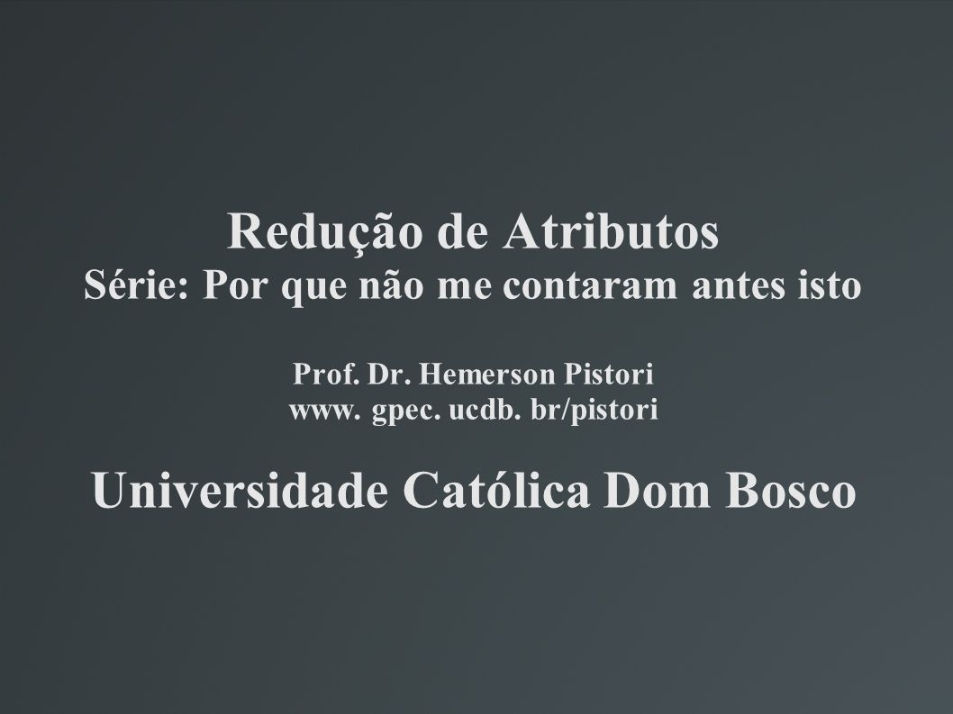 Redução de Atributos Série: Por que não me contaram antes isto Prof. Dr. Hemerson Pistori www. gpec. ucdb. br/pistori Universidade Católica Dom Bosco