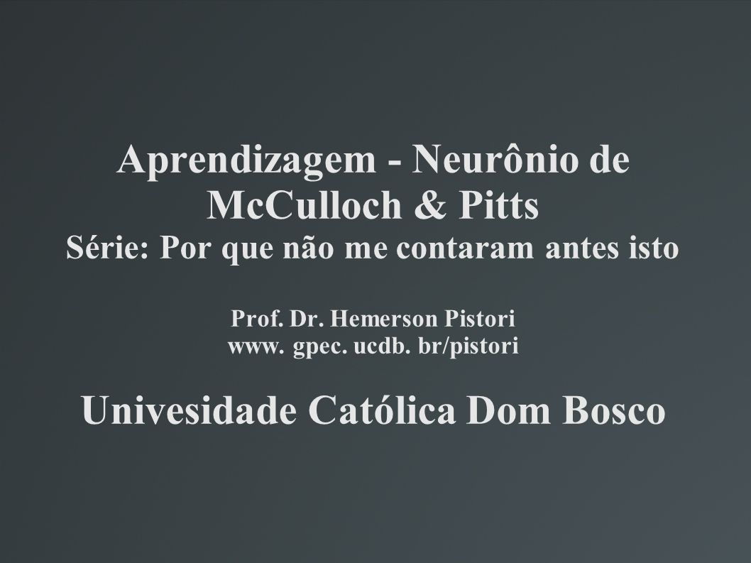 Aprendizagem - Neurônio de McCulloch & Pitts Série: Por que não me contaram antes isto Prof. Dr. Hemerson Pistori www. gpec. ucdb. br/pistori Univesid