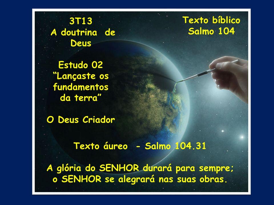 3T13 A doutrina de Deus Estudo 02 Lançaste os fundamentos da terra O Deus Criador Texto bíblico Salmo 104 Texto áureo - Salmo 104.31 A glória do SENHO