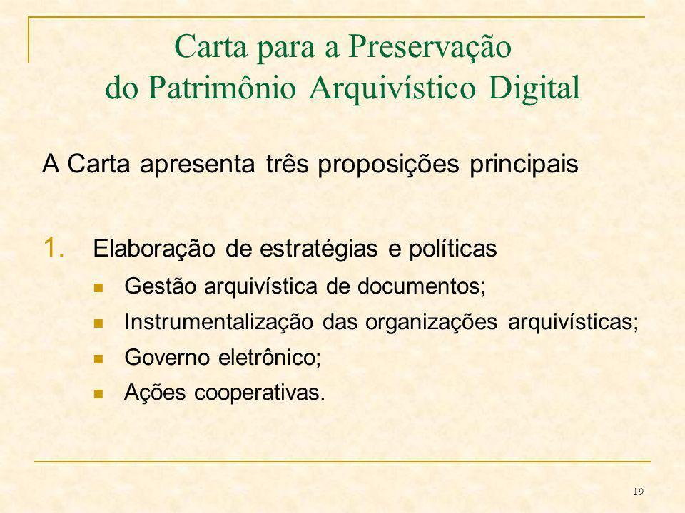 19 Carta para a Preservação do Patrimônio Arquivístico Digital A Carta apresenta três proposições principais 1. Elaboração de estratégias e políticas