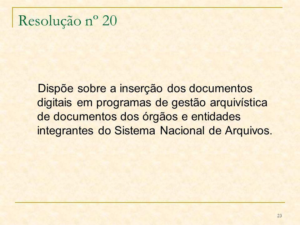23 Resolução nº 20 Dispõe sobre a inserção dos documentos digitais em programas de gestão arquivística de documentos dos órgãos e entidades integrante