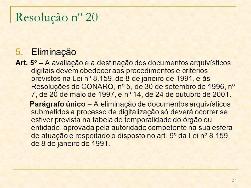 27 Resolução nº 20 5.Eliminação Art. 5º – A avaliação e a destinação dos documentos arquivísticos digitais devem obedecer aos procedimentos e critério