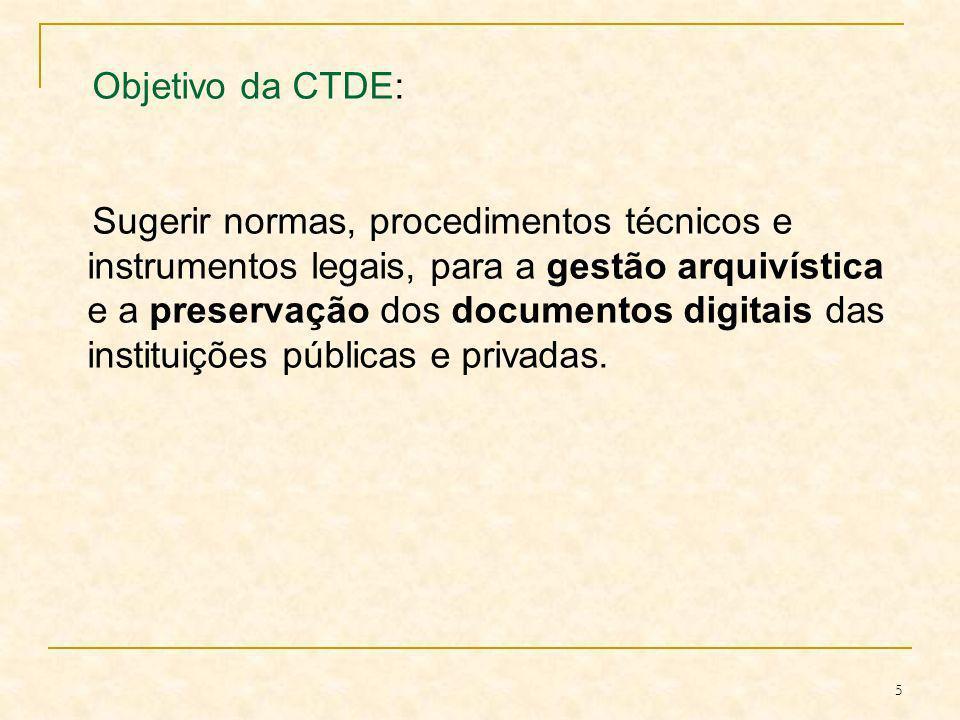 5 Objetivo da CTDE: Sugerir normas, procedimentos técnicos e instrumentos legais, para a gestão arquivística e a preservação dos documentos digitais d