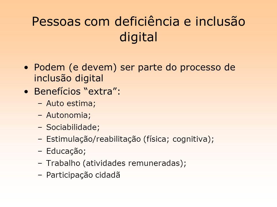 Pessoas com deficiência e inclusão digital Podem (e devem) ser parte do processo de inclusão digital Benefícios extra: –Auto estima; –Autonomia; –Soci