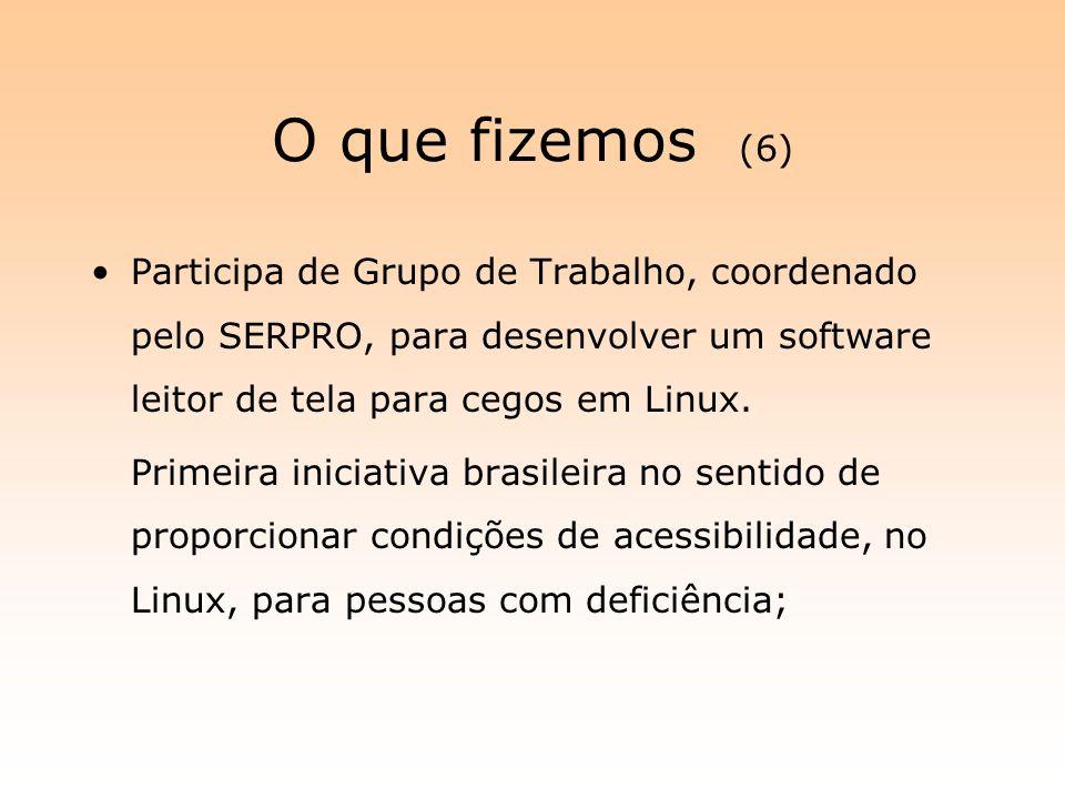 O que fizemos (6) Participa de Grupo de Trabalho, coordenado pelo SERPRO, para desenvolver um software leitor de tela para cegos em Linux. Primeira in
