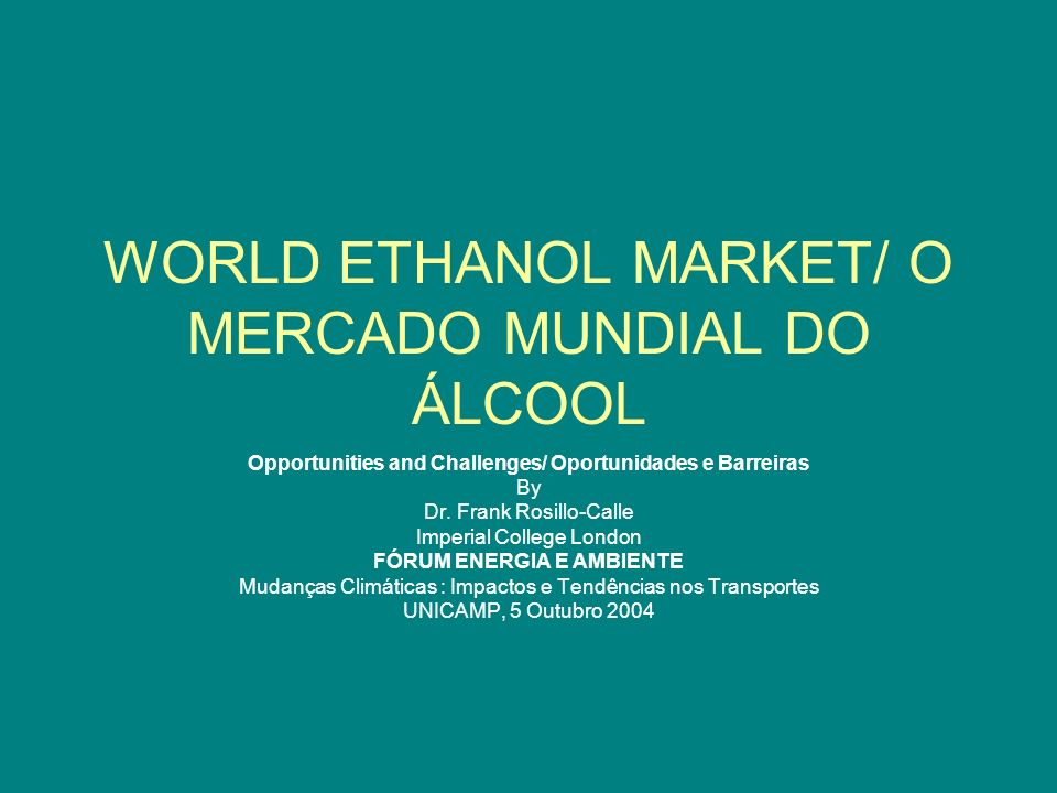 WORLD ETHANOL MARKET/ O MERCADO MUNDIAL DO ÁLCOOL Opportunities and Challenges/ Oportunidades e Barreiras By Dr. Frank Rosillo-Calle Imperial College
