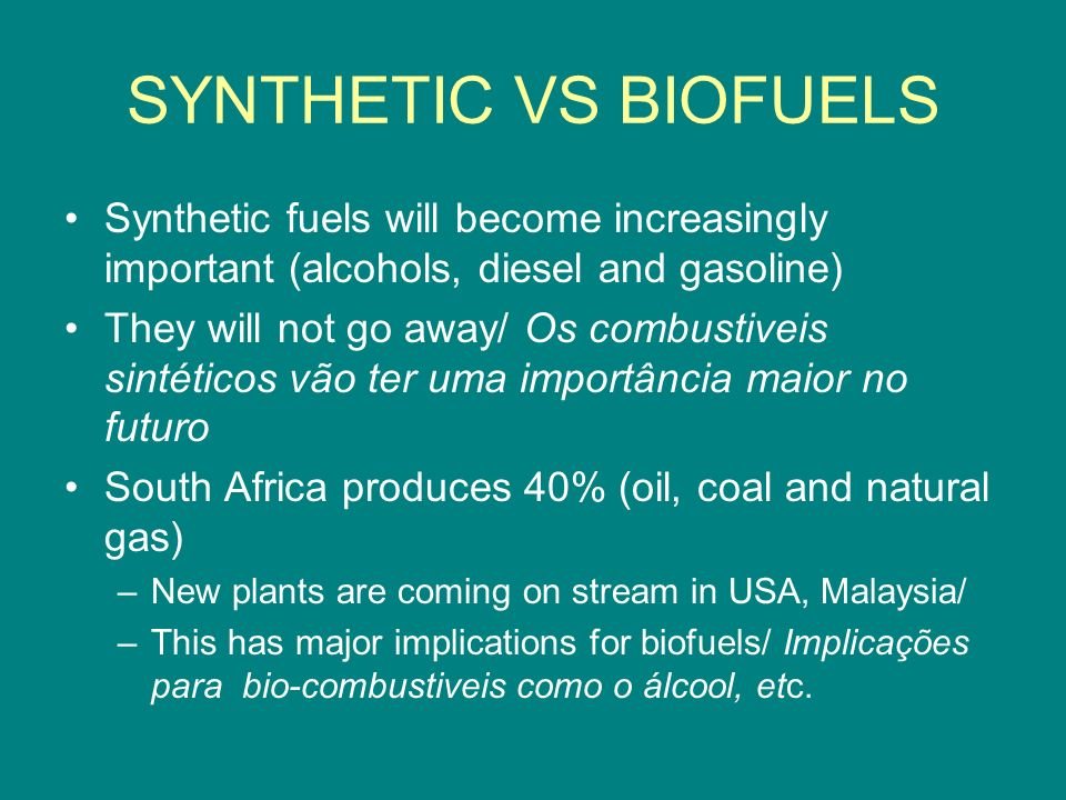 SYNTHETIC VS BIOFUELS Synthetic fuels will become increasingly important (alcohols, diesel and gasoline) They will not go away/ Os combustiveis sintéticos vão ter uma importância maior no futuro South Africa produces 40% (oil, coal and natural gas) –New plants are coming on stream in USA, Malaysia/ –This has major implications for biofuels/ Implicações para bio-combustiveis como o álcool, etc.