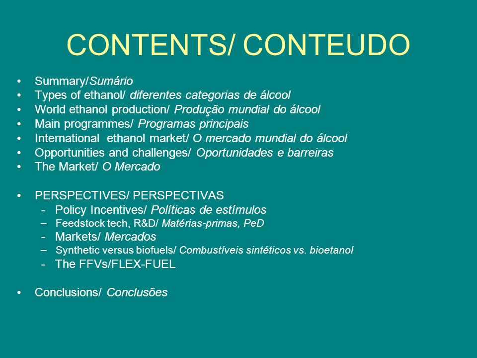 CONTENTS/ CONTEUDO Summary/Sumário Types of ethanol/ diferentes categorias de álcool World ethanol production/ Produção mundial do álcool Main programmes/ Programas principais International ethanol market/ O mercado mundial do álcool Opportunities and challenges/ Oportunidades e barreiras The Market/ O Mercado PERSPECTIVES/ PERSPECTIVAS - Policy Incentives/ Políticas de estímulos –Feedstock tech, R&D/ Matérias-primas, PeD - Markets/ Mercados –Synthetic versus biofuels/ Combustíveis sintéticos vs.