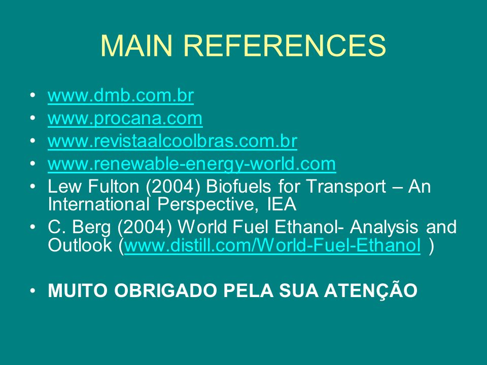 MAIN REFERENCES www.dmb.com.br www.procana.com www.revistaalcoolbras.com.br www.renewable-energy-world.com Lew Fulton (2004) Biofuels for Transport –