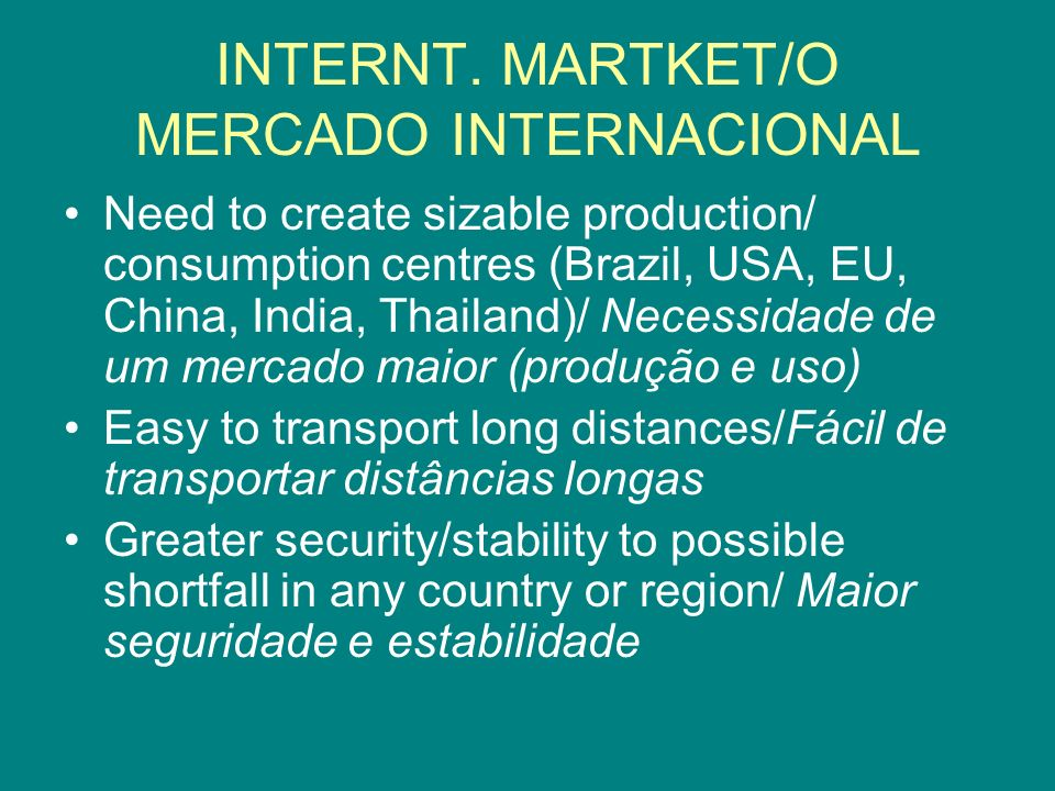 INTERNT. MARTKET/O MERCADO INTERNACIONAL Need to create sizable production/ consumption centres (Brazil, USA, EU, China, India, Thailand)/ Necessidade
