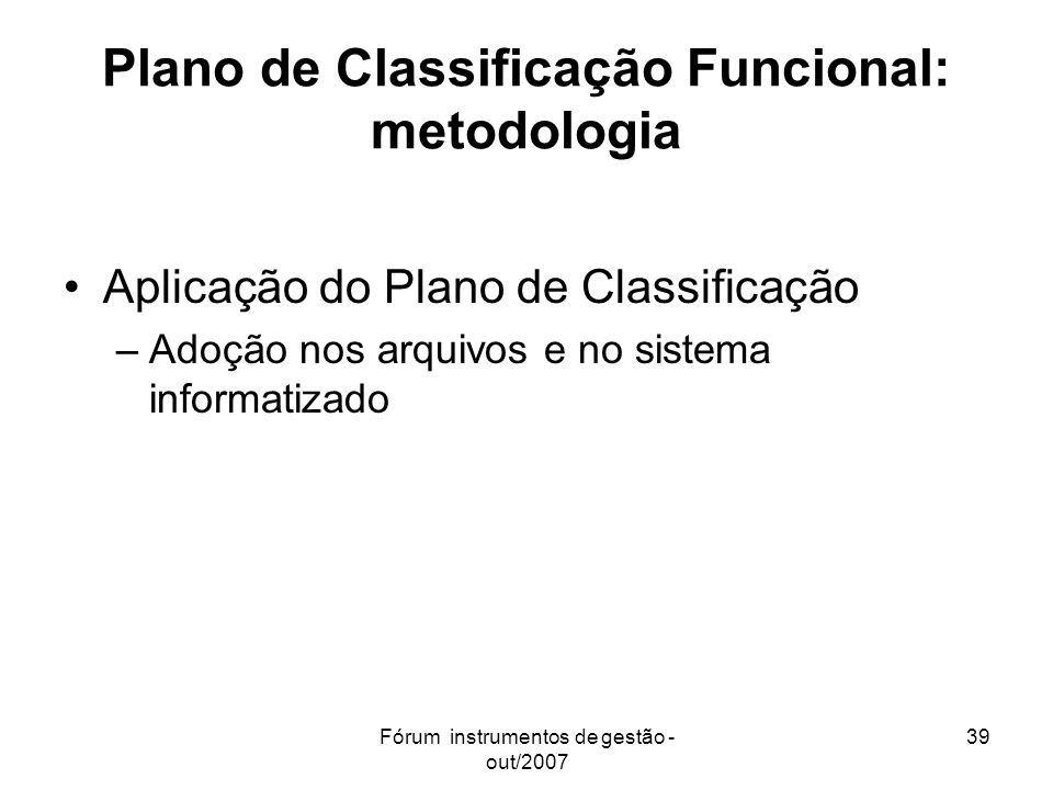 Fórum instrumentos de gestão - out/2007 39 Plano de Classificação Funcional: metodologia Aplicação do Plano de Classificação –Adoção nos arquivos e no