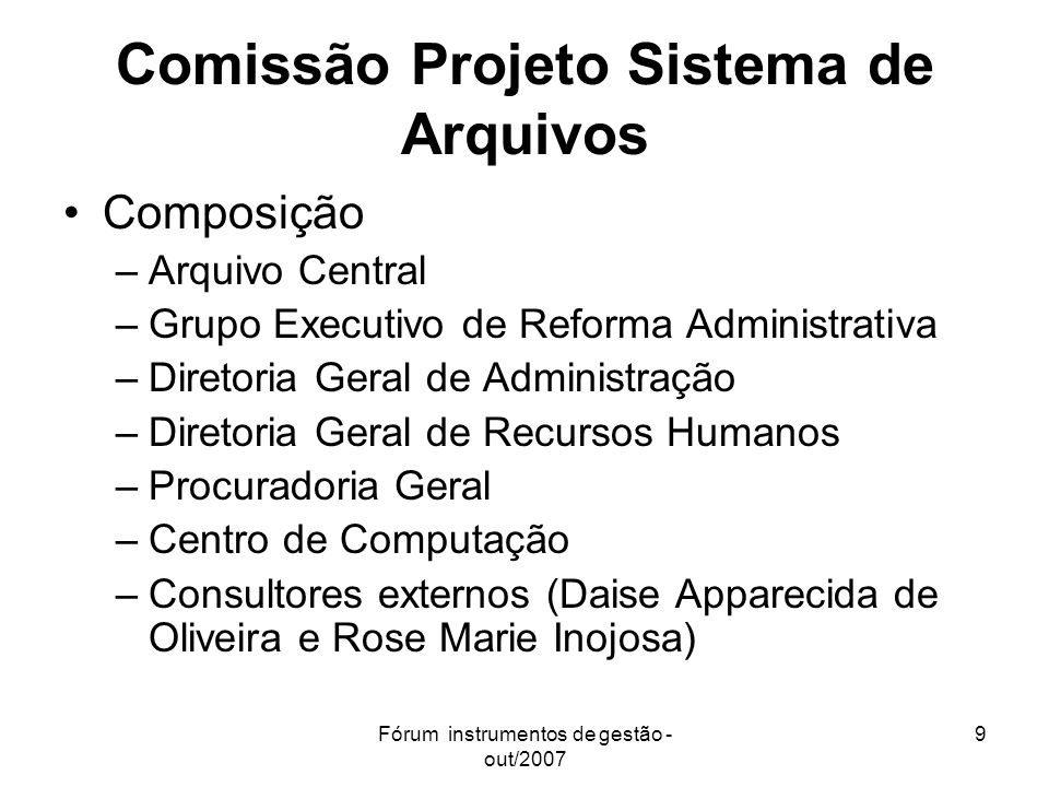 Fórum instrumentos de gestão - out/2007 9 Comissão Projeto Sistema de Arquivos Composição –Arquivo Central –Grupo Executivo de Reforma Administrativa