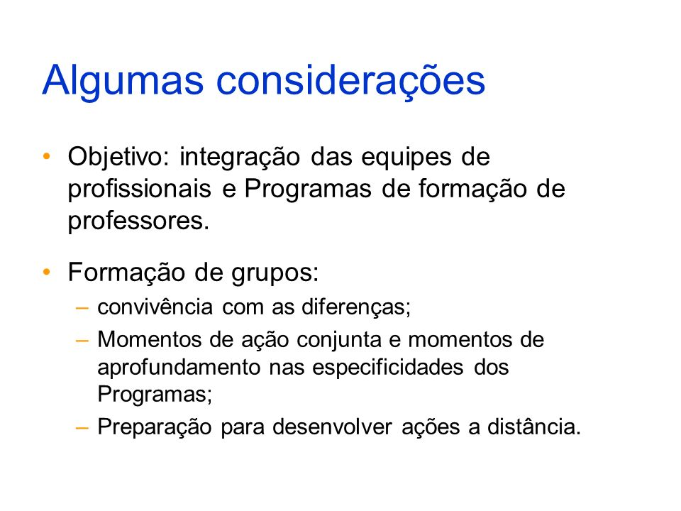 Algumas considerações Objetivo: integração das equipes de profissionais e Programas de formação de professores. Formação de grupos: –convivência com a
