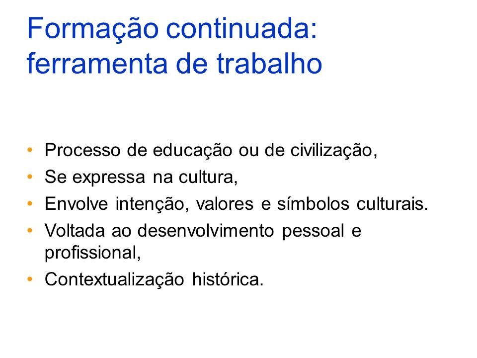 Formação continuada: ferramenta de trabalho Processo de educação ou de civilização, Se expressa na cultura, Envolve intenção, valores e símbolos cultu