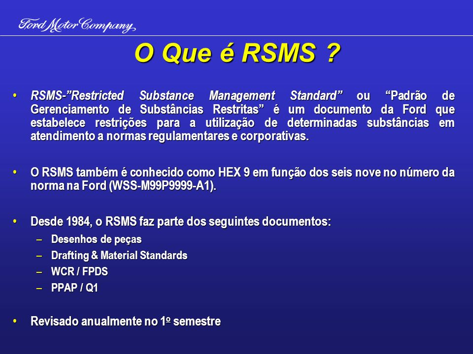 O Que é RSMS ? RSMS-Restricted Substance Management Standard ou Padrão de Gerenciamento de Substâncias Restritas é um documento da Ford que estabelece