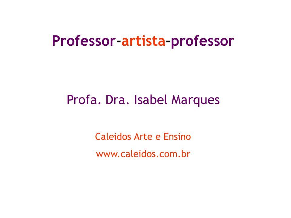 Professor-artista-professor Profa. Dra. Isabel Marques Caleidos Arte e Ensino www.caleidos.com.br