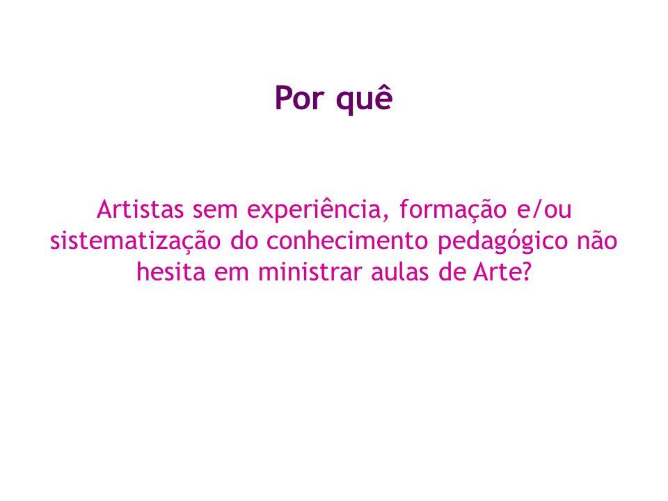 Por quê Artistas sem experiência, formação e/ou sistematização do conhecimento pedagógico não hesita em ministrar aulas de Arte? O professor de Arte m