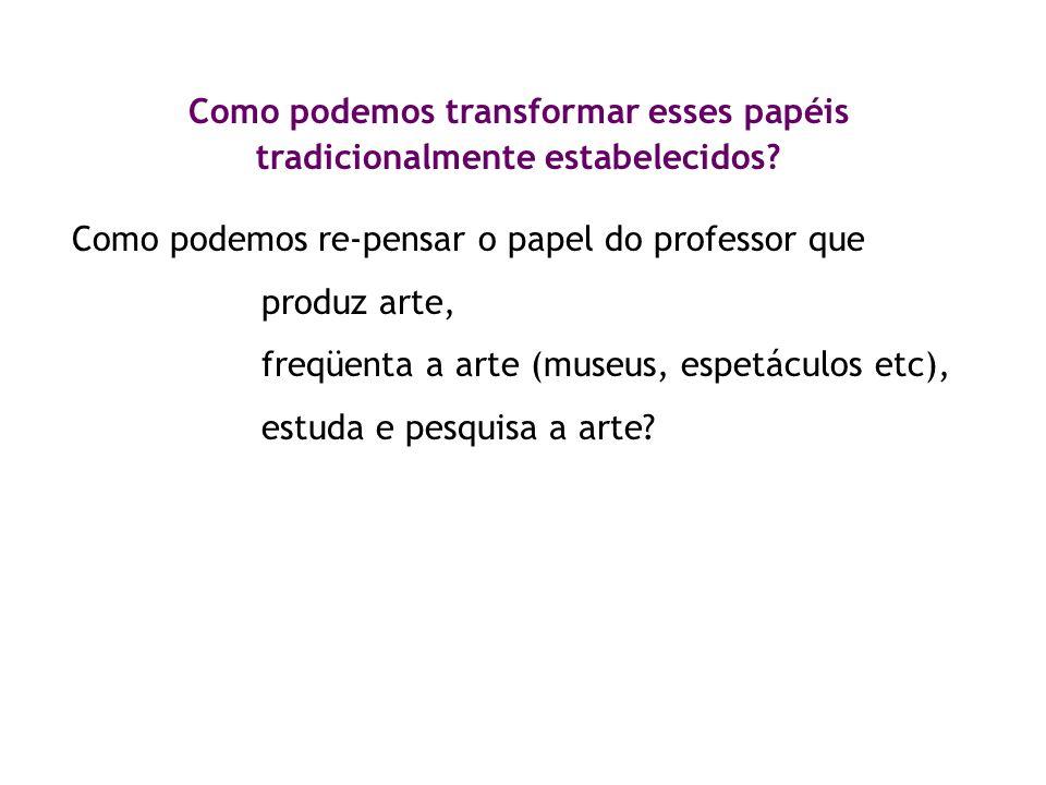 Como podemos transformar esses papéis tradicionalmente estabelecidos? Como podemos re-pensar o papel do professor que produz arte, freqüenta a arte (m