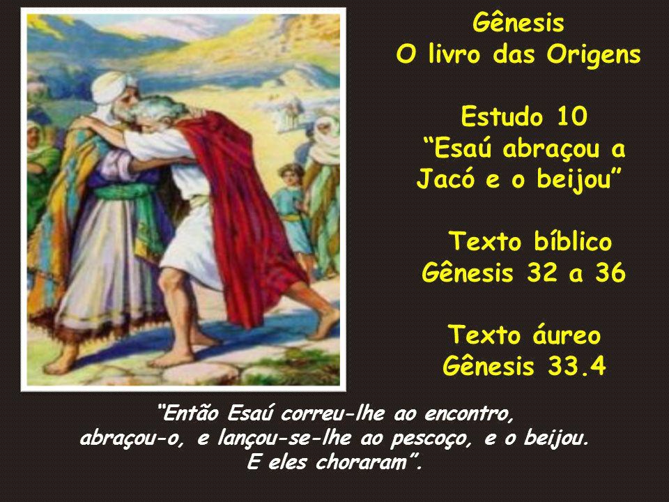 Gênesis O livro das Origens Estudo 10 Esaú abraçou a Jacó e o beijou Texto bíblico Gênesis 32 a 36 Texto áureo Gênesis 33.4 Então Esaú correu-lhe ao e