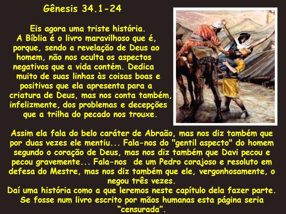 Gênesis 34.1-24 Eis agora uma triste história. A Bíblia é o livro maravilhoso que é, porque, sendo a revelação de Deus ao homem, não nos oculta os asp