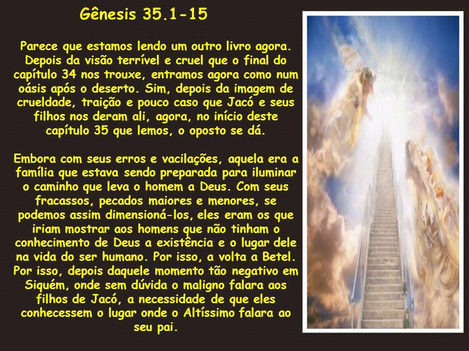 Gênesis 35.1-15 Parece que estamos lendo um outro livro agora. Depois da visão terrível e cruel que o final do capítulo 34 nos trouxe, entramos agora