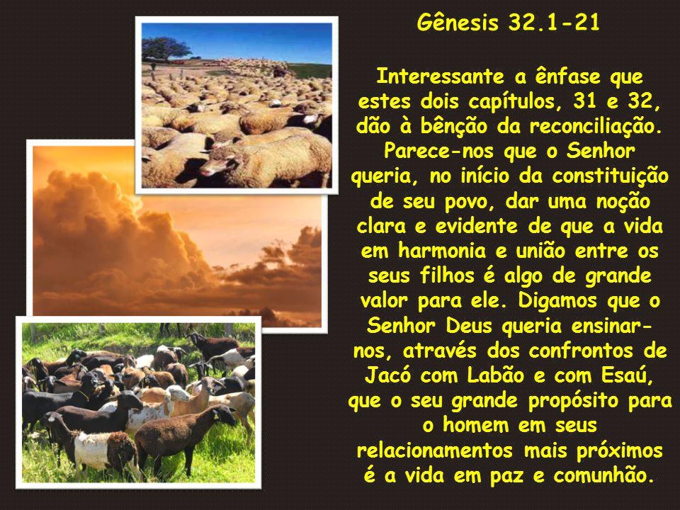 Gênesis 32.1-21 Interessante a ênfase que estes dois capítulos, 31 e 32, dão à bênção da reconciliação. Parece-nos que o Senhor queria, no início da c