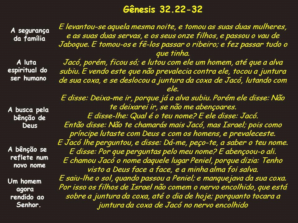 Gênesis 32.22-32 E levantou-se aquela mesma noite, e tomou as suas duas mulheres, e as suas duas servas, e os seus onze filhos, e passou o vau de Jabo
