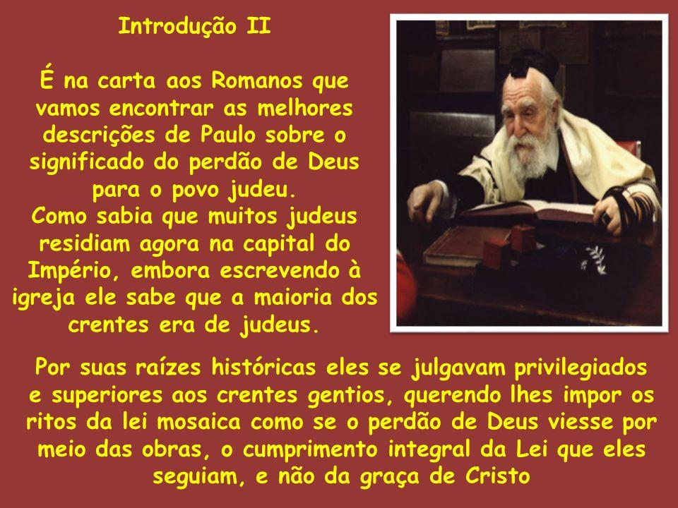 Introdução II É na carta aos Romanos que vamos encontrar as melhores descrições de Paulo sobre o significado do perdão de Deus para o povo judeu. Como