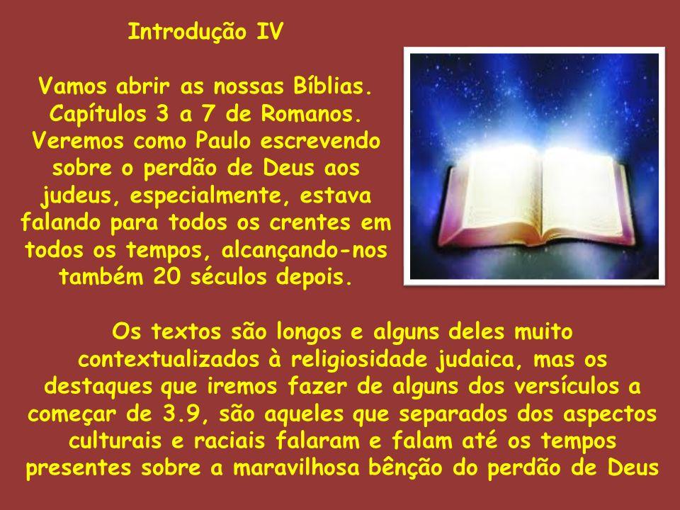 Introdução IV Vamos abrir as nossas Bíblias. Capítulos 3 a 7 de Romanos. Veremos como Paulo escrevendo sobre o perdão de Deus aos judeus, especialment