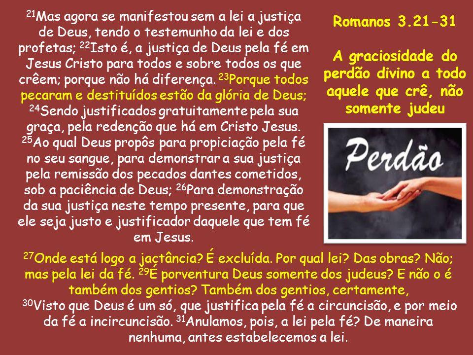 21 Mas agora se manifestou sem a lei a justiça de Deus, tendo o testemunho da lei e dos profetas; 22 Isto é, a justiça de Deus pela fé em Jesus Cristo